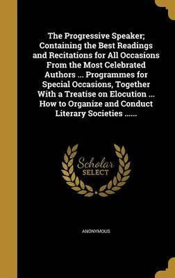 The Progressive Speaker; Containing the Best Readings and Recitations for All Occasions from the Most Celebrated Authors ... Programmes for Special Occasions, Together with a Treatise on Elocution ... How to Organize and Conduct Literary Societies ......