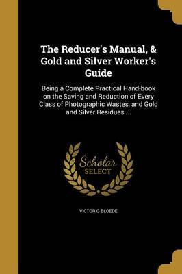 The Reducer's Manual, & Gold and Silver Worker's Guide