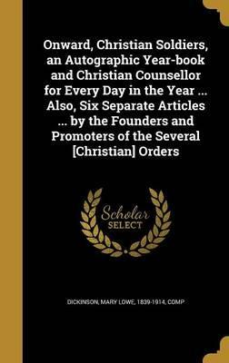 Onward, Christian Soldiers, an Autographic Year-Book and Christian Counsellor for Every Day in the Year ... Also, Six Separate Articles ... by the Founders and Promoters of the Several [Christian] Orders