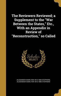 The Reviewers Reviewed; A Supplement to the War Between the States, Etc., with an Appendix in Review of Reconstruction, So Called