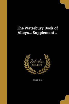 The Waterbury Book of Alloys... Supplement ..