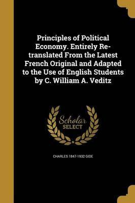 Principles of Political Economy. Entirely Re-Translated from the Latest French Original and Adapted to the Use of English Students by C. William A. Veditz
