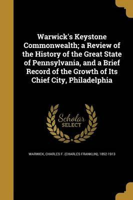 Warwick's Keystone Commonwealth; A Review of the History of the Great State of Pennsylvania, and a Brief Record of the Growth of Its Chief City, Philadelphia