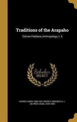 Traditions of the Arapaho; Volume Fieldiana, Anthropology, V. 5