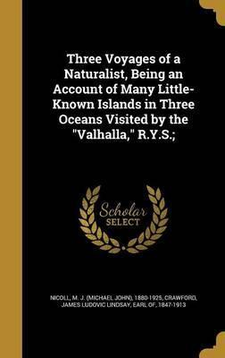 Three Voyages of a Naturalist, Being an Account of Many Little- Known Islands in Three Oceans Visited by the Valhalla, R.Y.S.;