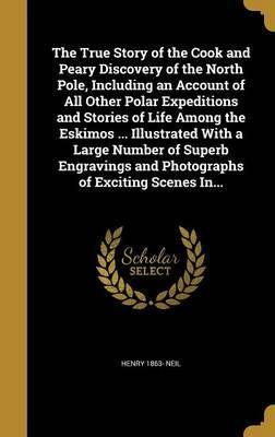 The True Story of the Cook and Peary Discovery of the North Pole, Including an Account of All Other Polar Expeditions and Stories of Life Among the Eskimos ... Illustrated with a Large Number of Superb Engravings and Photographs of Exciting Scenes In...