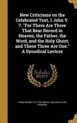 New Criticisms on the Celebrated Text, 1 John V. 7. for There Are Three That Bear Record in Heaven, the Father, the Word, and the Holy Ghost; And These Three Are One. a Synodical Lecture