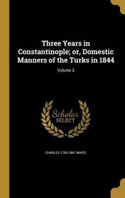 Three Years in Constantinople; Or, Domestic Manners of the Turks in 1844; Volume 3