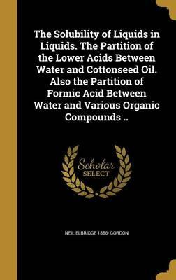 The Solubility of Liquids in Liquids. the Partition of the Lower Acids Between Water and Cottonseed Oil. Also the Partition of Formic Acid Between Water and Various Organic Compounds ..