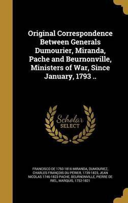 Original Correspondence Between Generals Dumourier, Miranda, Pache and Beurnonville, Ministers of War, Since January, 1793 ..