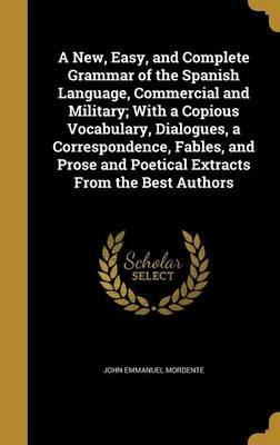 A New, Easy, and Complete Grammar of the Spanish Language, Commercial and Military; With a Copious Vocabulary, Dialogues, a Correspondence, Fables, and Prose and Poetical Extracts from the Best Authors