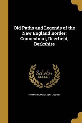Old Paths and Legends of the New England Border; Connecticut, Deerfield, Berkshire
