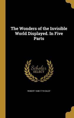 The Wonders of the Invisible World Displayed. in Five Parts