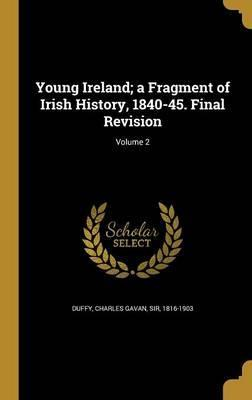 Young Ireland; A Fragment of Irish History, 1840-45. Final Revision; Volume 2