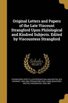 Original Letters and Papers of the Late Viscount Strangford Upon Philological and Kindred Subjects. Edited by Viscountess Strangford