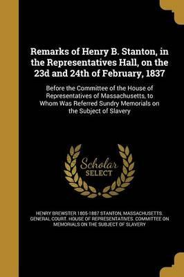 Remarks of Henry B. Stanton, in the Representatives Hall, on the 23d and 24th of February, 1837