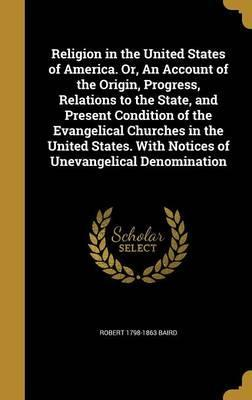 Religion in the United States of America. Or, an Account of the Origin, Progress, Relations to the State, and Present Condition of the Evangelical Churches in the United States. with Notices of Unevangelical Denomination