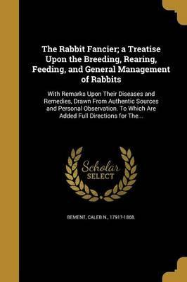 The Rabbit Fancier; A Treatise Upon the Breeding, Rearing, Feeding, and General Management of Rabbits