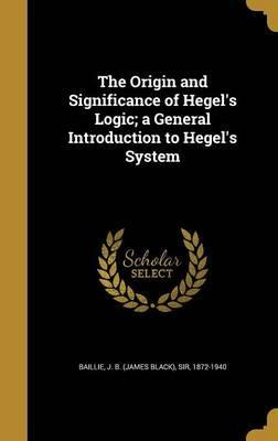 The Origin and Significance of Hegel's Logic; A General Introduction to Hegel's System