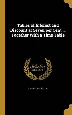 Tables of Interest and Discount at Seven Per Cent ... Together with a Time Table ..