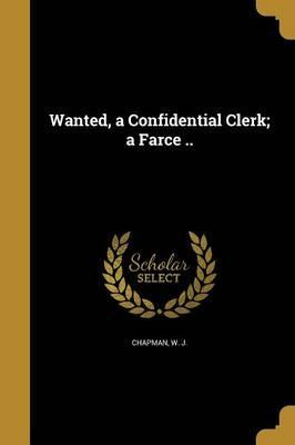 Wanted, a Confidential Clerk; A Farce ..
