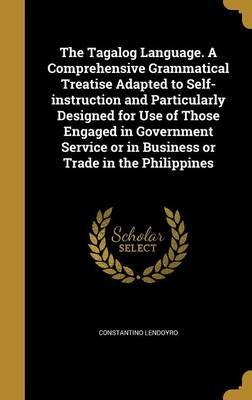 The Tagalog Language. a Comprehensive Grammatical Treatise Adapted to Self-Instruction and Particularly Designed for Use of Those Engaged in Government Service or in Business or Trade in the Philippines