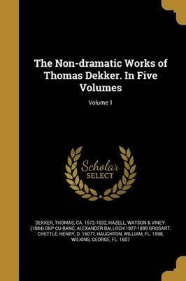 The Non-Dramatic Works of Thomas Dekker. in Five Volumes; Volume 1