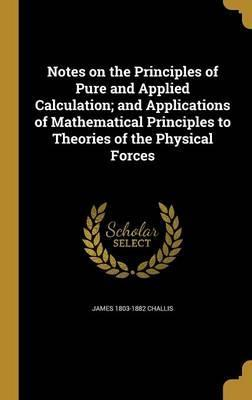 Notes on the Principles of Pure and Applied Calculation; And Applications of Mathematical Principles to Theories of the Physical Forces