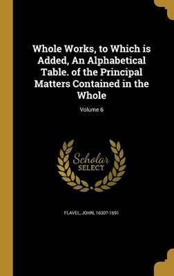 Whole Works, to Which Is Added, an Alphabetical Table. of the Principal Matters Contained in the Whole; Volume 6