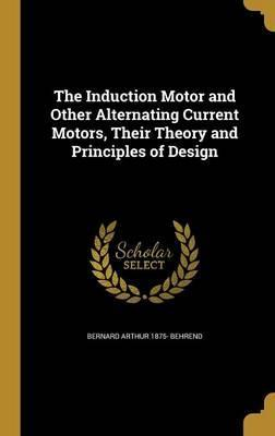 The Induction Motor and Other Alternating Current Motors, Their Theory and Principles of Design