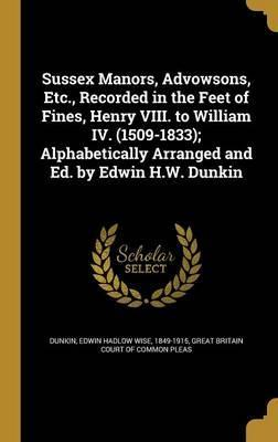 Sussex Manors, Advowsons, Etc., Recorded in the Feet of Fines, Henry VIII. to William IV. (1509-1833); Alphabetically Arranged and Ed. by Edwin H.W. Dunkin