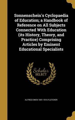 Sonnenschein's Cyclopaedia of Education; A Handbook of Reference on All Subjects Connected with Education (Its History, Theory, and Practice) Comprising Articles by Eminent Educational Specialists