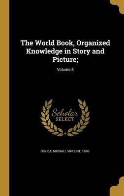 The World Book, Organized Knowledge in Story and Picture;; Volume 8