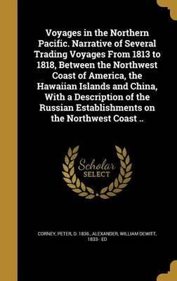 Voyages in the Northern Pacific. Narrative of Several Trading Voyages from 1813 to 1818, Between the Northwest Coast of America, the Hawaiian Islands and China, with a Description of the Russian Establishments on the Northwest Coast ..