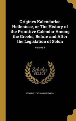 Origines Kalendarlae Hellenicae, or the History of the Primitive Calendar Among the Greeks, Before and After the Legislation of Solon; Volume 1