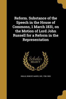 Reform. Substance of the Speech in the House of Commons, 1 March 1831, on the Motion of Lord John Russell for a Reform in the Representation