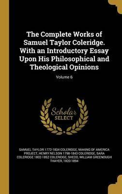 The Complete Works of Samuel Taylor Coleridge. with an Introductory Essay Upon His Philosophical and Theological Opinions; Volume 6