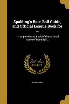 Spalding's Base Ball Guide, and Official League Book for ...