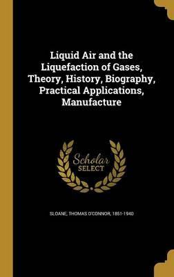 Liquid Air and the Liquefaction of Gases, Theory, History, Biography, Practical Applications, Manufacture
