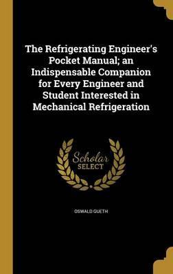 The Refrigerating Engineer's Pocket Manual; An Indispensable Companion for Every Engineer and Student Interested in Mechanical Refrigeration