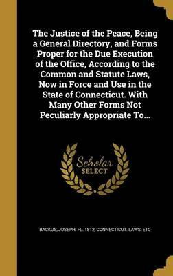 The Justice of the Peace, Being a General Directory, and Forms Proper for the Due Execution of the Office, According to the Common and Statute Laws, Now in Force and Use in the State of Connecticut. with Many Other Forms Not Peculiarly Appropriate To...