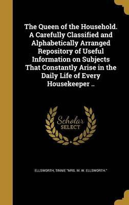 The Queen of the Household. a Carefully Classified and Alphabetically Arranged Repository of Useful Information on Subjects That Constantly Arise in the Daily Life of Every Housekeeper ..