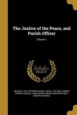 The Justice of the Peace, and Parish Officer; Volume 1