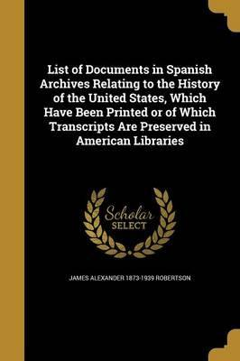 List of Documents in Spanish Archives Relating to the History of the United States, Which Have Been Printed or of Which Transcripts Are Preserved in American Libraries