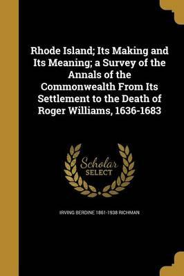 Rhode Island; Its Making and Its Meaning; A Survey of the Annals of the Commonwealth from Its Settlement to the Death of Roger Williams, 1636-1683