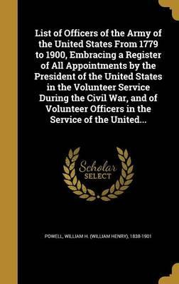 List of Officers of the Army of the United States from 1779 to 1900, Embracing a Register of All Appointments by the President of the United States in the Volunteer Service During the Civil War, and of Volunteer Officers in the Service of the United...