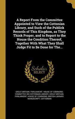 A Report from the Committee Appointed to View the Cottonian Library, and Such of the Publick Records of This Kingdom, as They Think Proper, and to Report to the House the Condition Thereof, Together with What They Shall Judge Fit to Be Done for The...