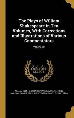 The Plays of William Shakespeare in Ten Volumes, with Corrections and Illustrations of Various Commentators; Volume 10