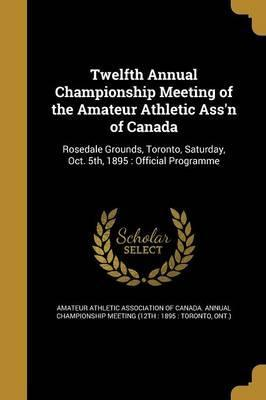 Twelfth Annual Championship Meeting of the Amateur Athletic Ass'n of Canada