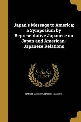 Japan S Message To America A Symposium By Representative Japanese On Japan And American Japanese Relations Naoichi Masaoka 9781372234422